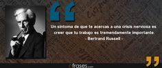 Un síntoma de que te acercas a una crisis nerviosa es creer que tu trabajo es tremendamente importante. — Bertrand Russell