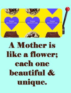 Happy Mothers Day and a gift for mom: A Mother is like a flower; each one beautiful and unique.