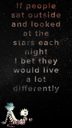 """""""f people sat outside and looked at the stars each night I bet they would live a lot differently."""" - Calvin & Hobbes"""