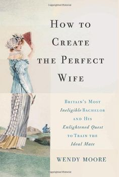 How to Create the Perfect Wife: Britain's Most Ineligible Bachelor and his Enlightened Quest to Train the Ideal Mate by Wendy Moore, http://www.amazon.com/dp/0465065740/ref=cm_sw_r_pi_dp_WuFnrb08E82RJ
