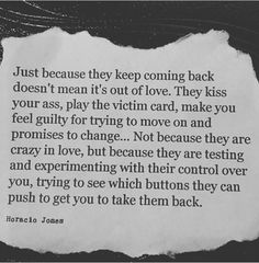 Just because they keep coming back doesn't mean it's out of love. They kiss your ass, play the victim card, make you feel guilty for trying to move on and promise to change...Not because they are crazy in love, but because they are testing and experimenting with their control over you, trying to see which buttons they can push to get you to take them back. ♡♡Pinterest: Relationshipz ♡♡ #control #power #manipulation #moveon #letgo #breakup #breakupquotes #heartbreak #truth #advice