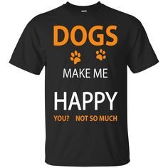 DOGs make me HAPPY, You? Not so much $20