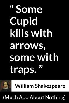 William Shakespeare - Much Ado About Nothing - Some Cupid kills with arrows, some with traps.