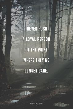 Don't chase someone who won't chase after you. Don't give to someone who doesn't appreciate you. Don't love someone whose not going to love you. And NEVER push a loyal person to the point they no longer care. It takes work to get a person to that point and once there ... It's hard to repair the damage