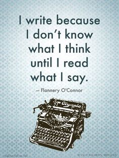 """I write because I don't know what I think until I read what I say."" Flannery O'Connor"