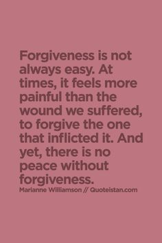 Forgiveness is not always easy. At times, it feels more painful than the wound we suffered, to forgive the one that inflicted it. And yet, there is no peace without forgiveness.