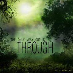 The only way out is through. - J.K. Rowling