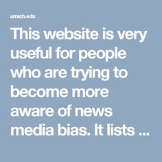 This website is very useful for people who are trying to become more aware of news media bias.  It lists the types of news media bias along with specific instances they occurred throughout history.