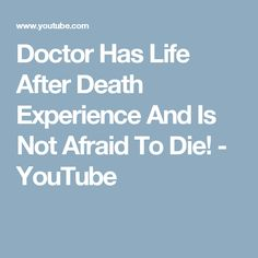 Doctor Has Life After Death Experience And Is Not Afraid To Die! - YouTube