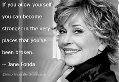 """If you allow yourself you can become stronger in the very places you've been broken."" Jane Fonda"