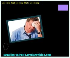 Excessive Head Sweating While Exercising 161255 - Your Body to Stop Excessive Sweating In 48 Hours - Guaranteed!