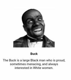 Buck caricature - A long standing racial stereotype that suggests that Black males are sexual predators or sexual beasts, are endowed with extremely large genitals, and that such males should be feared by white women and desired by black women. Buck is wild as a deer. He has no desire to take care of his family, and he has an insatiable appetite for women. Buck is a black man (usually muscular or tall) who defies white will and is largely destructive to American society. He is usually…