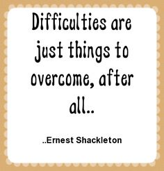 Difficulties are just things to overcome, after all. Ernest Shackleton
