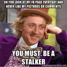 Oh you look at my FB page everyday and never like my pictures or comments You must. be a stalker | willy wonka