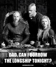 #Viking History Channel meme by Dean Hostager. Dad, can I borrow the longship tonight? Ragnar Bjorn Lagertha