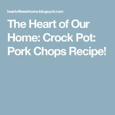 The Heart of Our Home: Crock Pot: Pork Chops Recipe!