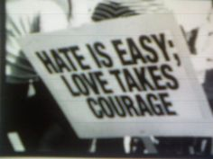 Hate is Easy - Love Takes Courage...