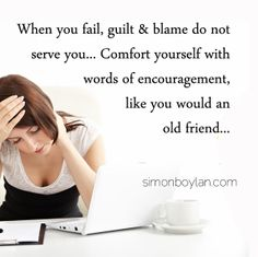 When you fail, guilt & blame do not serve you... Comfort yourself with words of encouragement, like you would an old friend...