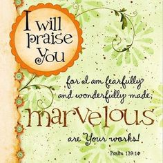 ♥-'Psalms 139:13-17(KJV) Thou hast possessed my reins: Thou hast covered me in my mother's womb. [14] I will praise thee; for I am fearfully and wonderfully made: marvellous are thy works; and that my soul knoweth right well.-♥