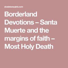 Borderland Devotions – Santa Muerte and the margins of faith – Most Holy Death