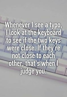 Whenever I see a typo, I look at the keyboard to see if the two keys were close. If they\'re not close to each other, that\'s when I judge you.