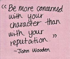 Be more concerned with your character than your reputation ~ John Wooden