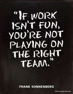 """If work isn't fun, you're not playing on the right team."" ~ Frank Sonnenberg #Career"