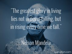The greatest glory in living lies not in never falling, but in raising every time we fall...