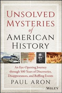 Unsolved Mysteries of American History: An Eye-Opening Journey through 500 Years of Discoveries, Disappearances, and Baffling Events by Paul Aron, http://smile.amazon.com/dp/0471283681/ref=cm_sw_r_pi_dp_WARZtb0SMT7YB