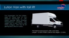 Luton Van With tail lift Two passengers can be carried. Used to move one or two bedroom flats/houses or, with careful packing, lightly furnished three-bedroom properties. The largest van in the 3 and a half tonne category. With the tail lift getting heavy items in is easy. Oxford Man and Van Removals