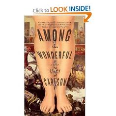 "Among the Wonderful: A Novel, by Stacy Carlson  ""Carlson ably exploits this historical milieu, describing the milling crowds in the exhibition halls; the malodorous, dangerous alleyways of the slum called Five Points; the swampy, still-wild edges of Upper Manhattan. . . . [she] writes sensitively, often beautifully, of the desire to be free of the gaze of others, of the misery of serving as a mirror in which others may see themselves."" -- New York Times Book Review"