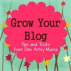 Grow Your Blog: Tips and Tricks from the One Artsy Mama (part of a series on growing your blog).