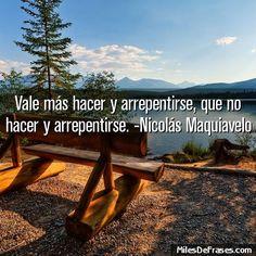 Vale más hacer y arrepentirse que no hacer y arrepentirse. -Nicolás Maquiavelo