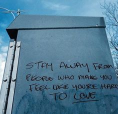 stay way from people who make you feel like you're hard to love.