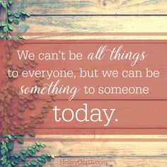 """Such inspiring words via @HolleyGerth """"We can't be all things to everyone but we can be something to someone today.""""  #hope #encouragement #inspiration"""