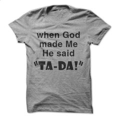 "when God made me He said ""Ta-Da!"" - shirt #hoodie diy #hoodie quotes"