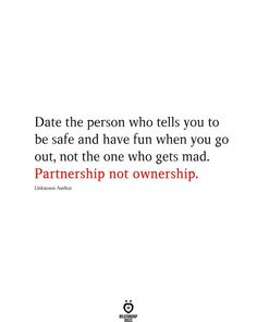 Date the person who tells you to be safe and have fun when you go out, not the one who gets mad. Partnership not ownership. Unknown Author
