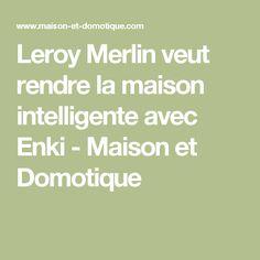 leroy merlin veut rendre la maison intelligente avec enki maison et domotique