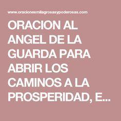 ORACION AL ANGEL DE LA GUARDA PARA ABRIR LOS CAMINOS A LA PROSPERIDAD, EL AMOR, LA SALUD Dios te salve, ángel de Dios, mi ángel protector, mi ángel de la guarda, espíritu de luz purísimo y bienaventurado, en quien además resplandecen otras singulares dotes con que te ha enriquecido y adornado la magnificencia del Todopoderoso. Ángel de mi guarda, dulce compañía, no me desampares ni de noche ni de día. Santo Ángel que siempre velas por mi, ampárame con tu presencia cuando me extravíe, ...