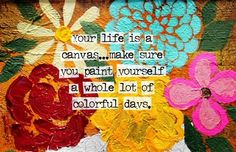 Your life is a canvas. Make sure you paint yourself a whole lot of colorful days.