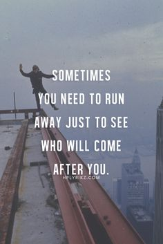 Sometimes you need to run away just to see who will come after you .. life quotes | Quotes and Sayings