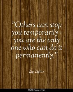 Others can stop you temporarily - you are the only one who can do it permanently.