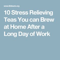 10 Stress Relieving Teas You can Brew at Home After a Long Day of Work