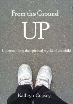From the Ground Up: Understanding the Spiritual World of the Child by Kathryn Copsey, Although only available on Kindle, Kathryn Copsey's book is well worth reading as she explores the place of Openess, Immediacy and Freedom of Spirit in understanding a child's spiritual world.