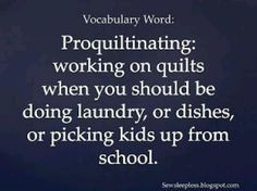 Word of the Day -- Proquiltinating...need this framed in my soon to be craft room.