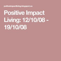 Positive Impact Living: 12/10/08 - 19/10/08