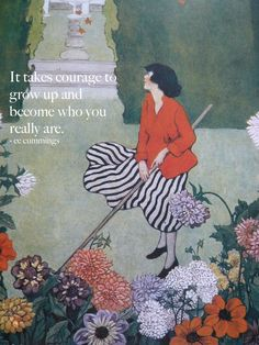 """""""It takes courage to grow up and become who you really are."""" - ee cummings"""