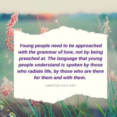 Young people need to be approached with the grammar of love, not by being preached at. The language that young people understand is spoken by those who radiate life, by those who are there for them and with them. Young People, Grammar, Language, Life, Languages