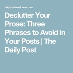 Declutter Your Prose: Three Phrases to Avoid in Your Posts | The Daily Post