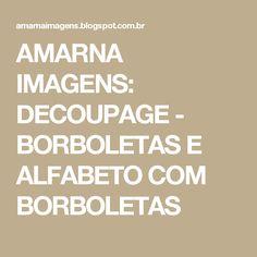 AMARNA IMAGENS: DECOUPAGE - BORBOLETAS E ALFABETO COM BORBOLETAS